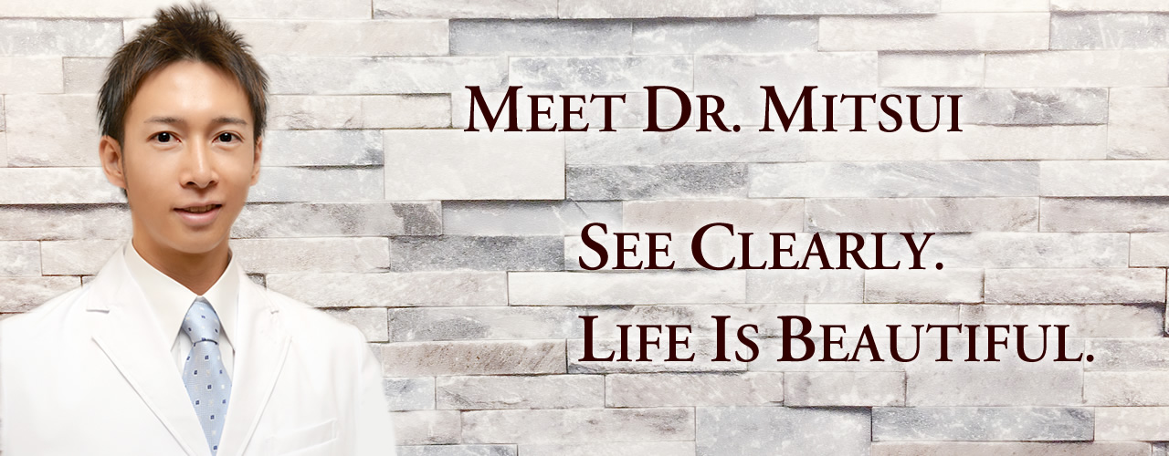 MEET DR. MITSUI SEE CLEARLY. LIFE IS BEAUTIFUL